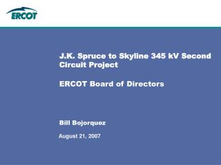 J.K. Spruce to Skyline 345 kV Second Circuit Project ERCOT Board of Directors Bill Bojorquez