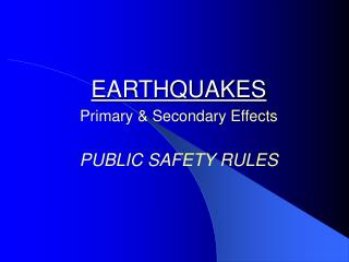 EARTHQUAKES Primary & Secondary Effects PUBLIC SAFETY RULES