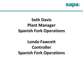 Seth Davis  Plant Manager Spanish Fork Operations Londo Fawcett Controller Spanish Fork Operations