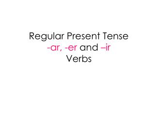 Regular Present Tense  -ar, -er  and  –ir Verbs