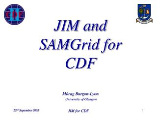 JIM and SAMGrid for CDF M�rag Burgon-Lyon University of Glasgow