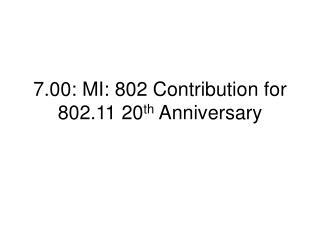 7.00: MI: 802 Contribution for 802.11 20 th  Anniversary