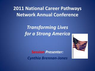2011 National Career Pathways Network Annual Conference Transforming Lives for a Strong America