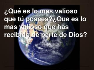 Qu  es lo mas valioso que t  posees Que es lo mas valioso que has recibido de parte de Dios