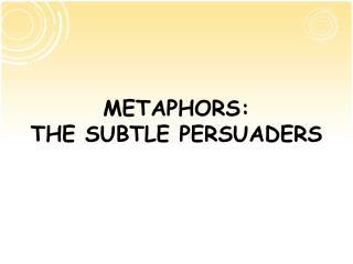 METAPHORS: THE SUBTLE PERSUADERS