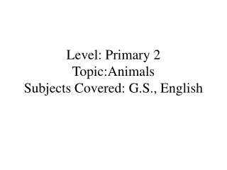 Level: Primary 2 Topic:Animals Subjects Covered: G.S., English