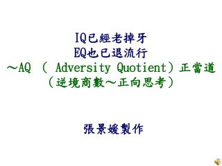 IQ 已經老掉牙 EQ 也已退流行 ~ AQ  (  Adversity Quotient )正當道 (逆境商數~正向思考)