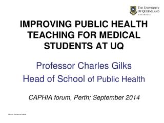 IMPROVING PUBLIC HEALTH TEACHING FOR MEDICAL STUDENTS AT UQ Professor Charles Gilks