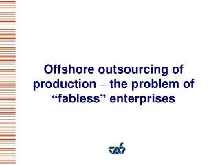 """Offshore outsourcing of production  –  the problem of  """" fabless """"  enterprises"""