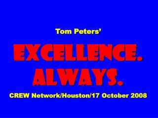 Tom Peters�  EXCELLENCE. ALWAYS. CREW Network/Houston/17 October 2008