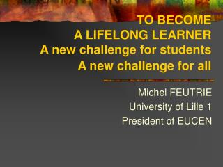 TO BECOME  A LIFELONG LEARNER A new challenge for students A new challenge for all