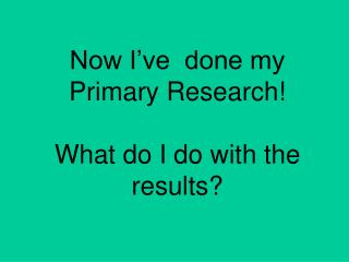 Now I've  done my Primary Research! What do I do with the results?