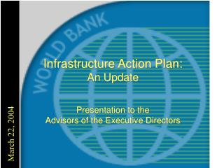 Infrastructure Action Plan:  An Update Presentation to the  Advisors of the Executive Directors