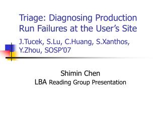 Triage: Diagnosing Production Run Failures at the User s Site  J.Tucek, S.Lu, C.Huang, S.Xanthos, Y.Zhou, SOSP 07