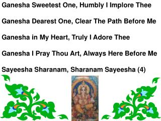 Ganesha Sweetest One, Humbly I Implore Thee  Ganesha Dearest One, Clear The Path Before Me  Ganesha in My Heart, Truly I