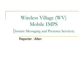Wireless Village (WV) Mobile IMPS ( Instant Messaging and Presence Services)