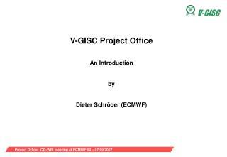 V-GISC Project Office An Introduction by Dieter Schr öder (ECMWF)