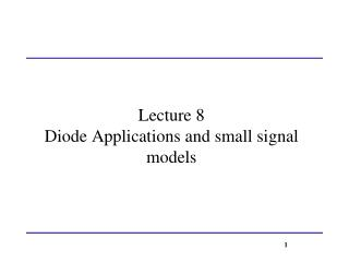 Lecture 8 Diode Applications and small signal models