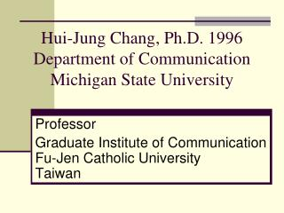 Hui-Jung Chang, Ph.D. 1996 Department of Communication Michigan State University