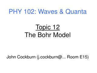 PHY 102: Waves & Quanta Topic 12 The Bohr Model John Cockburn (j.cockburn@... Room E15)