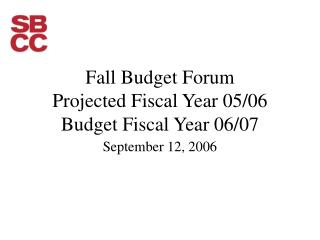 Fall Budget Forum Projected Fiscal Year 05/06 Budget Fiscal Year 06/07