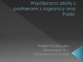 Współpraca szkoły z partnerami z zagranicy oraz Polski.