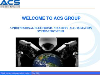 Think your surveillance & alarm system . Think ACS