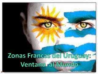 Zonas Francas  del Uruguay: Ventana   al  Mundo