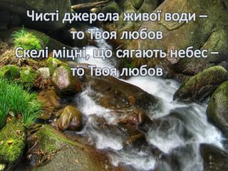 Чисті джерела живої води –  то Твоя любов Скелі міцні ,  що сягають  небес – то Твоя  любов