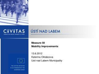 Measure  50 Mobility Improvements 13.6.2012 Katerina Oktabcova  Usti nad Labem Municipality