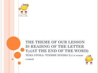 THE THEME OF OUR LESSON IS READING OF THE LETTER Yy(AT THE END OF THE WORD)