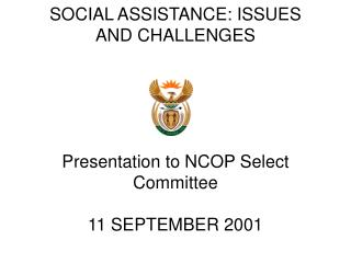 SOCIAL ASSISTANCE: ISSUES AND CHALLENGES Presentation to NCOP Select Committee 11 SEPTEMBER 2001