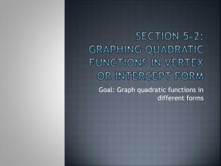 Section 5-2: Graphing Quadratic Functions in Vertex or intercept form