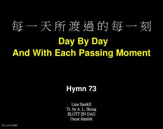 每 一 天 所 渡 過 的 每 一 刻 Day By Day And With Each Passing Moment Hymn 73 Lina Sandell