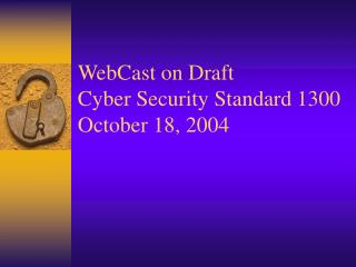 WebCast on Draft Cyber Security Standard 1300 October 18, 2004
