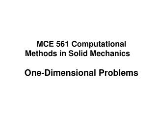 MCE 561 Computational Methods in Solid Mechanics One-Dimensional Problems