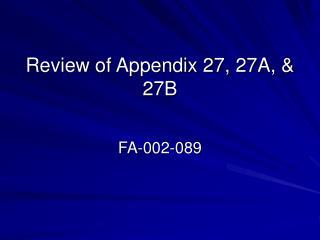 Review of Appendix 27, 27A, & 27B