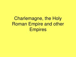 Charlemagne, the Holy Roman Empire and other Empires