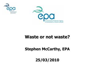 Waste or not waste? Stephen McCarthy, EPA 25/03/2010