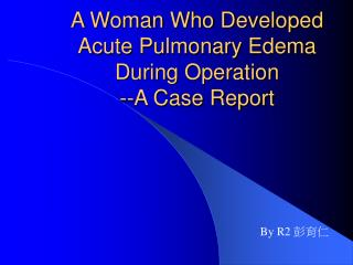 A Woman Who Developed Acute Pulmonary Edema During Operation                     --A Case Report
