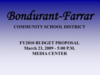 Bondurant-Farrar COMMUNITY SCHOOL DISTRICT FY2010 BUDGET PROPOSAL March 23, 2009 - 5:00 P.M.