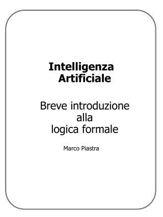 Intelligenza Artificiale Breve introduzione alla logica formale Marco Piastra