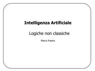 Intelligenza Artificiale Logiche non classiche Marco Piastra