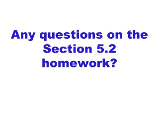 Any questions on the Section 5.2 homework?