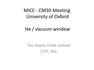 MICE - CM30 Meeting  University  of Oxford  He  / vacuum window