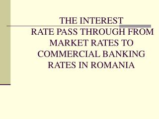 THE INTEREST  RATE PASS THROUGH FROM MARKET RATES TO COMMERCIAL BANKING RATES IN ROMANIA