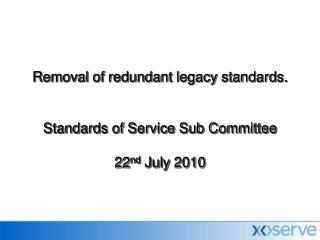 Removal of redundant legacy standards. Standards of Service Sub Committee  22 nd  July 2010