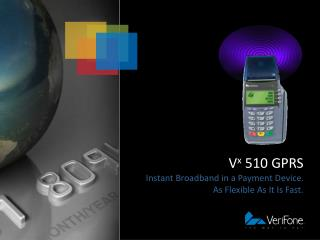 V x  510 GPRS Instant Broadband in a Payment Device. As Flexible As It Is Fast.