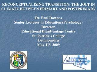 RECONCEPTUALISING TRANSITION: THE JOLT IN CLIMATE BETWEEN PRIMARY AND POSTPRIMARY  Dr. Paul Downes Senior Lecturer in Ed