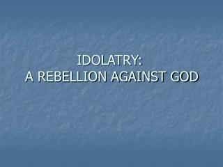 IDOLATRY:  A REBELLION AGAINST GOD